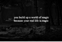 Life, Http, and Magic: you build up a world of magic  because your real life is tragic http://iglovequotes.net/