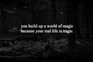 https://iglovequotes.net/: you build up a world of magic  because your real life is tragic https://iglovequotes.net/