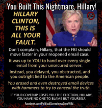 Facebook, Fbi, and Hillary Clinton: You Built This Nightmare, Hillary!  HILLARY  CLINTON,  THIS IS  ALL YOUR  FAULT.  Don't complain, Hillary, that the FBI should  move faster in your reopened email case.  It was up to YOU to hand over every single  email from your unsecured server.  Instead, you delayed, you obstructed, and  you outright lied to the American people.  You erased and even destroyed email devices  with hammers to try to conceal the truth.  IF YOUR COVERUP COSTS YOU THE ELECTION, HILLARY,  YOU HAVE NO ONE TO BLAME BUT YOURSELF.  Facebook.com/PoliticalCorrectnessGoneWild #YouBuiltThisNightmareHillary!