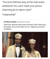 "Club, Prince, and Tumblr: You bum bitches stay at the club every  weekend! You can't meet your prince  charming at no damn club!""  meanwhile*  All Black Media @Allblackmedia  American Woman Becomes Princess After Marrying  Ethiopian Prince She Met At D.C. Nightclub buff.ly/  2x38Sdm <p><a href=""http://arandomthot.tumblr.com/post/166551771982/bunch-of-guys-at-the-clubs-are-going-to-start"" class=""tumblr_blog"">arandomthot</a>:</p>  <blockquote><p>Bunch of guys at the clubs are going to start saying they're a prince </p></blockquote>"