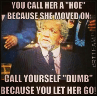 """💯: YOU CALL HER A """"HOE""""  BECAUSE SHE MOVED ON  CALL YOURSELF """"DUMB""""  BECAUSE YOU LET HER GO! 💯"""