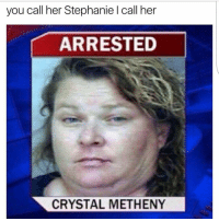 Looooool😂: you call her Stephanie l call her  ARRESTED  CRYSTAL METHENY Looooool😂