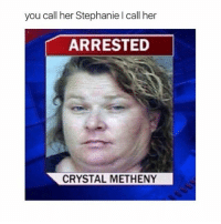 I'm going to start calling my friend Stephanie this and if you're reading this, Stephanie, I'm so sorry ≪sam≫: you call her Stephanie l call her  ARRESTED  CRYSTAL METHENY I'm going to start calling my friend Stephanie this and if you're reading this, Stephanie, I'm so sorry ≪sam≫