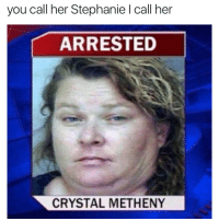 Bruhh 😂: you call her Stephanie l call her  ARRESTED  CRYSTAL METHENY Bruhh 😂