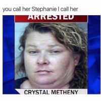 Lol, Memes, and Champagne: you call her Stephanie l call her  CRYSTAL METHENY Same lol - follow 👉🏽@champagne_diesel