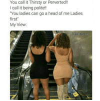 """Head, Memes, and Thirsty: You call it Thirsty or Perverted!!  I call it being polite!!  You ladies can go a head of me Ladies  first""""  My View:  @picsbymdo I'm Just Showing I Have Manners...""""I'm Just Bullshittin & You Know This Man"""" 👀😍😂😂😂😂😂 pettypost pettyastheycome straightclownin hegotjokes jokesfordays itsjustjokespeople itsfunnytome funnyisfunny randomhumor"""