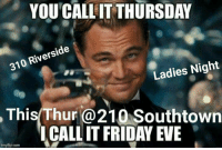 Friday, Memes, and 🤖: YOU CALL IT THURSDAY  310 Riverside  Ladies Night  This Thur @210 Southtown  ICALL IT FRIDAY EVE  imgfup.com Whattt !!!! $1 Margaritas on the rocks & $1 Chamoy Shots... @  210southtown 310 Riverside .. this Thursday...