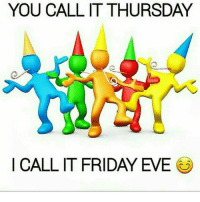 It's Friday, Memes, and 🤖: YOU CALL IT THURSDAY  I CALL IT FRIDAY EVE thedaybeforepayday thursday fridayeve 😊🙌🙌