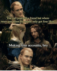 Meme, Memes, and True: You call yourself a friend but where  were you when my meme only got four likes?  Making four accounts, bro  BrO True friendship via /r/memes https://ift.tt/2Qiv90i