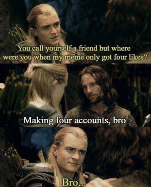 True friendship by Bellyfolp MORE MEMES: You call yourself a friend but where  were you when my meme only got four likes?  Making four accounts, bro  BrO True friendship by Bellyfolp MORE MEMES