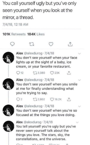 i love this sm: You call yourself ugly but you've only  seen yourself when you look at the  mirror, a thread.  7/4/18, 12:18 AM  101K Retweets 184K Likes  Alex @alexdurog 7/4/18  You don't see yourself when your face  lights up at the sight of a baby, ice  cream, or your favorite restaurant.  12  23,380  23K  Alex @alexdurog 7/4/18  You don't see yourself when you smile  at me for finally understanding what  you're trying to say.  t2,802  18.2K  Alex @alexdurog 7/4/18  You don't see yourself when you're so  focused at the things you love doing.  Alex @alexdurog 7/4/18  You tell yourself you're ugly but you've  never seen yourself talk about the  things you love. The stars, sky, the  constellations, and the universe. i love this sm