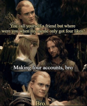Funny, Meme, and Got: You call yourselfa friend but where  were you when my meme only got four likes?  Making four accounts, bro  Bro Bro 🤧 via /r/funny https://ift.tt/2DErQ1K