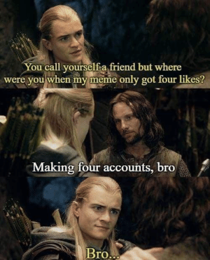 True friendship: You call yourselfa friend but where  were you when my meme only got four likes?  Making four accounts, bro  BrO True friendship