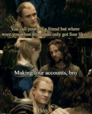 Dump of the memes: You call yourselfa friend but where  were you when my meme only got four likes?  Making four accounts, bro  Bro.. Dump of the memes