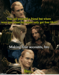 where were you: You call yourselfia friend but where  were you when my meme only got four likes?  Making four accounts, bro  Bro  BTO  imgflip.com