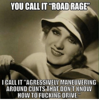 """Road Rage: YOU CALLIT ROAD RAGE""""  I CALLIT ''AGRESSIVELV MANEUVERING  AROUND CUNTS THAT D  KNOW  HOW TO FUCKING DRIVE."""""""