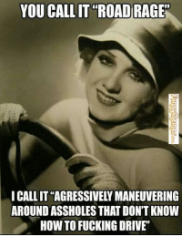 "😂: YOU CALLIT ROAD RAGE  I CALLIT AGRESSIVELY MANEUVERING  AROUND ASSHOLES THAT DON'T KNOW  HOW TO FUCKING DRIVE"" 😂"