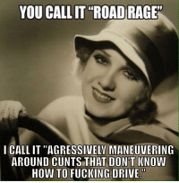 "Cuntology: YOU CALLIT ""ROAD RAGE""  I CALLIT ""AGRESSIVELY MANEUVERING  AROUND CUNTS THAT DON'T KNOW  HOW TO FUCKING DRIVE Cuntology"