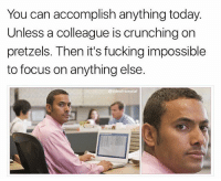 Fucking, Memes, and Focus: You can accomplish anything today.  Unless a colleague is crunching on  pretzels. Then it's fucking impossible  to focus on anything else  @sideofricepilaf When colleagues crunch on baby carrots with their mouths open, I stare with genuine wonder about how they made it to adulthood being such an inconsiderate prick (@sideofricepilaf)