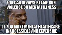 "Advice, Tumblr, and Animal: YOU CAN ALWAYS BLAME GUN  VIOLENCE ON MENTAL ILLNESS  ing  IF YOU MAKE MENTAL HEALTHCARE  INACCESSIBLE AND EXPENSIVE <p><a href=""http://advice-animal.tumblr.com/post/170973129814/when-youre-pro-gun-rights-but-against-public"" class=""tumblr_blog"">advice-animal</a>:</p>  <blockquote><p>When you're pro-gun rights, but against public healthcare services</p></blockquote>"