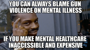 Pro, Gun, and Can: YOU CAN ALWAYS BLAME GUN  VIOLENCE ON MENTAL ILLNESS  ing  IF YOU MAKE MENTAL HEALTHCARE  INACCESSIBLE AND EXPENSIVE When youre pro-gun rights, but against public healthcare services