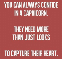 confide: YOU CAN ALWAYS CONFIDE  IN A CAPRICORN  THEY NEED MORE  THAN JUST LOOKS  TO CAPTURE THEIR HEART