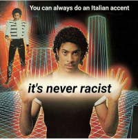 Racist: You can always do an Italian accent  it's never racist