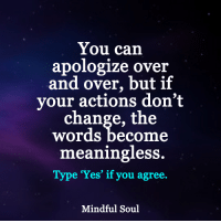 <3: You can  apologize over  and over, but if  your actions don't  change, the  Words become  meaningless.  Type 'Yes' if you agree.  Mindful Soul <3