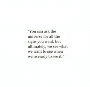 """All The, Ask, and Universe: You can ask the  universe for all the  signs you want, but  ultimately, we see what  we want to see when  we're ready to see it."""""""