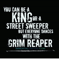 grim reapers: YOU CAN BE A  STREET SWEEPER  BUT EVERYONE DANCES  WITH THE  GRIM REAPER  IMMORTAL  COM