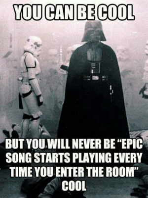 """lolzandtrollz:  You Can Be Cool, But Never This Cool: YOU CAN BE COOL  BUT YOU.WILL NEVER BE """"EPIC  SONG STARTS PLAYING EVERY  TIME YOU ENTER THE ROOM""""  COOL lolzandtrollz:  You Can Be Cool, But Never This Cool"""
