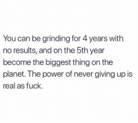 Facts, Fuck, and Power: You can be grinding for 4 years with  no results, and on the 5th year  become the biggest thing on the  planet. The power of never giving up is  real as fuck Facts 💯 https://t.co/UGRyU4YV5z