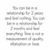 Tag someone.😍: You can be in a  relationship for 2 years  and feel nothing. You can  be in a relationship for  2 months and feel  everything. Time is not a  measurement of quality,  infatuation or love Tag someone.😍