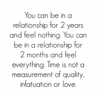 relationship: You can be in a  relationship for 2 years  and feel nothing. You can  be in a relationship for  2 months and feel  everything. Time is not a  measurement of quality,  infatuation or love