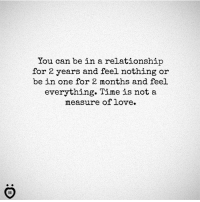 Love, Time, and In a Relationship: You can be in a relationship  for 2 years and feel nothing or  be in one for 2 months and feel  everything. Time is not a  measure of love.