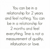 infatuated: You can be in a  relationship for 2 years  and feel nothing. You can  be in a relationship for  2 months and feel  everything. Time is not a  measurement of quality,  infatuation or love