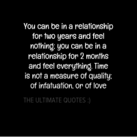 infatuated: You can be in a relationship  for two years and feel  nothing you can be in a  relationship for 2 months  and feel everything. Time  is not a measure of quality  of infatuation, or of love  THE ULTIMATE QUOTES