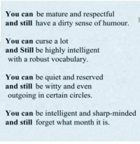 https://t.co/RrWi7G80Cx: You can be mature and respectful  and still have a dirty sense of humour.  You can curse a lot  and Still be highly intelligent  with a robust vocabulary  You can be quiet and reserved  and still be witty and even  outgoing in certain circles.  You can be intelligent and sharp-minded  and still forget what month it is. https://t.co/RrWi7G80Cx