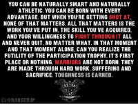 Toughness is earned.   RangerUp.com: YOU CAN BE NATURALLY SMART AND NATURALLY  ATHLETIC. YOU CAN BE BORN WITH EVERY  ADVANTAGE. BUT WHEN YOU'RE GETTING  SHOT AT  NONE OF THAT MATTERS. ALL THAT MATTERS IS THE  WORK YOU'VE PUT IN, THE SKILL YOU'VE ACQUIRED,  AND YOUR WILLINGNESS TO  FIGHT THROUGH IT  ALL  AND NEVER QUIT, NO MATTER WHAT. IN THAT MOMENT  AND THAT MOMENT ALONE, CAN YOU REALIZE THE  FUTILITY OF THE PARTICIPATION TROPHY. IT'S FIRST  PLACE OR NOTHING  WARRIORS  ARE NOT BORN. THEY  ARE MADE THROUGH HARD WORK, SUFFERING AND  SACRIFICE  TOUGHNESS IS EARNED.  ORANGERUP Toughness is earned.   RangerUp.com
