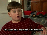 My House, Tumblr, and Blog: You can be nice, or you can leave my house. laughinggravy:  my sentiments exactly.