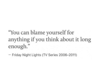 "Blame Yourself: ""You can blame yourself for  anything if you think about it long  enough.""  35  Friday Night Lights (TV Series 2006-2011)"