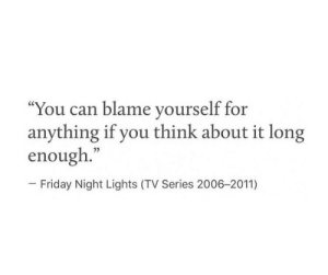 "friday night: ""You can blame yourself for  anything if you think about it long  enough.""  - Friday Night Lights (TV Series 2006-2011)"