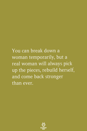 break down: You can break down a  woman temporarily, but a  real woman will always pick  up the pieces, rebuild herself  and come back stronger  than ever.