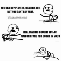 😂😂 Ronaldo Follow @iamtrollfutbol: YOU CAN BUY PLAYERS, COACHES ECT  BUT YOU CANT BUY FANS.  OriginalTrol Football  REAL MADRID BOUGHT TO% OF  MLA  MAN UTD FANS FOR 80 MIL IN 2009 😂😂 Ronaldo Follow @iamtrollfutbol