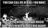 Dank, Music, and 🤖: YOU CAN CALL ME OLD ALL YOU WANT  Facebook Eighties MusicForev  BUT MY GENERATION MADE MUSIC  THAT WILL NEVER BE MATCHEDAGAIN!
