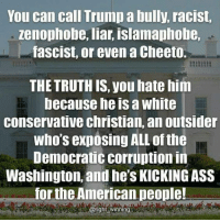 American, Trump, and White: You can call Trump a bully, racist,  zenophobe, liar, islamaphobe,  fascist, or even a Cheeto.  THE TRUTH IS, you hate him  because he is a white  conservative christian, an outsider  who's expósing ALL of the  Democratic corruption in  Washington, and he'S KICKINGASS  for the American people!  @right winning You can call the President names, but we know who he really is and we are thankful for him!