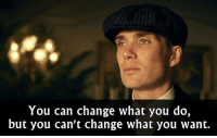 Memes, What You Doing, and 🤖: You can change what you do,  but you can't change what you want. - Peaky Blinders