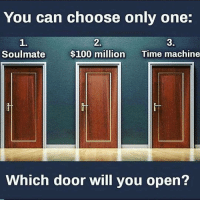 Anaconda, Memes, and Time: You can choose only one:  1.  Soulmate  2.  $100 million  3.  Time machine  Which door will you open? 3