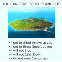 Computers, Can, and Down: YOU CAN COME TO MY ISLAND BUT  .I get to shoot Arrows at you  I get to throw Spears at you  I will not Stop  will not Calm Down  I do not want Computers