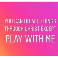 All the Things: YOU CAN DO ALL THINGS  THROUGH CHRIST EXCEPT  PLAY WITH ME